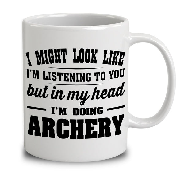 I Might Look Like I'm Listening To You, But In My Head I'm Doing Archery