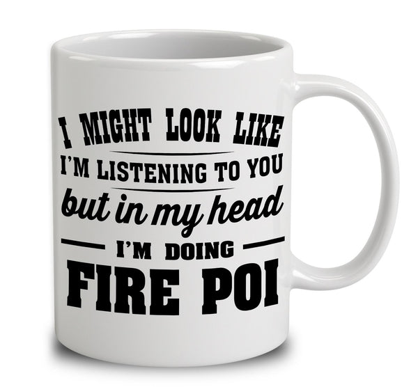 I Might Look Like I'm Listening To You, But In My Head I'm Doing Fire Poi