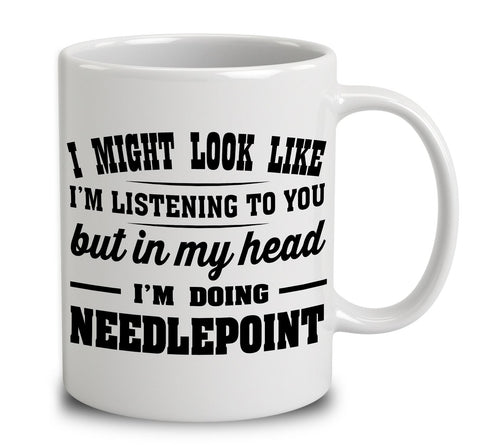 I Might Look Like I'm Listening To You, But In My Head I'm Doing Needlepoint
