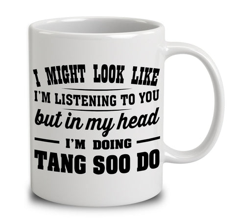 I Might Look Like I'm Listening To You, But In My Head I'm Doing Tang Soo Do