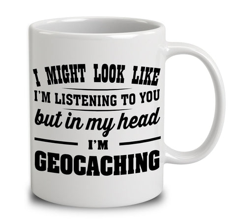 I Might Look Like I'm Listening To You, But In My Head I'm Geocaching