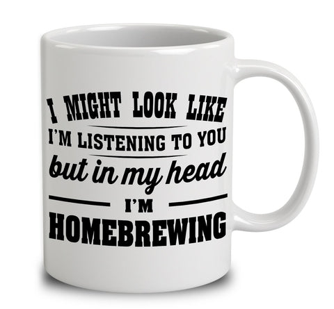 I Might Look Like I'm Listening To You, But In My Head I'm Homebrewing