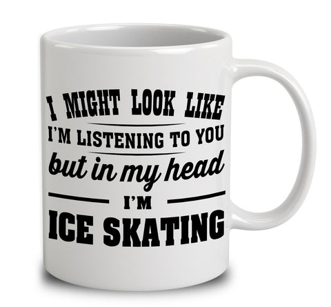 I Might Look Like I'm Listening To You, But In My Head I'm Ice Skating