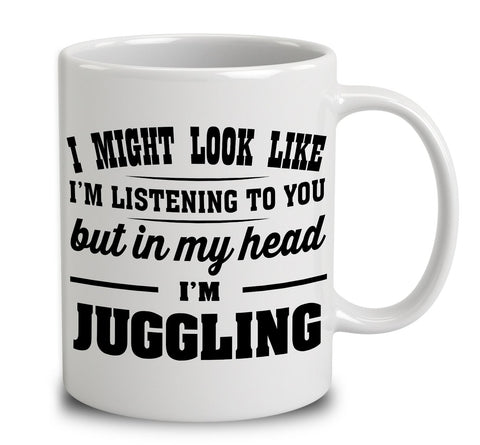 I Might Look Like I'm Listening To You, But In My Head I'm Juggling