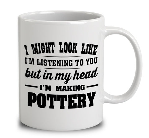 I Might Look Like I'm Listening To You, But In My Head I'm Making Pottery