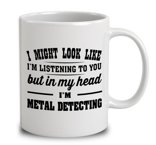 I Might Look Like I'm Listening To You, But In My Head I'm Metal Detecting