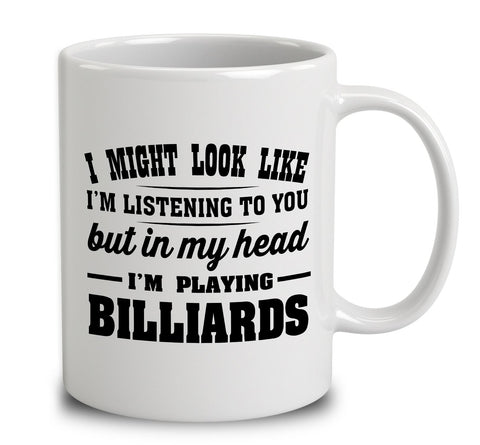 I Might Look Like I'm Listening To You, But In My Head I'm Playing Billiards