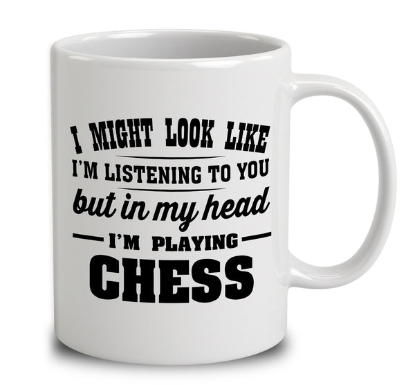 I Might Look Like I'm Listening To You, But In My Head I'm Playing Chess