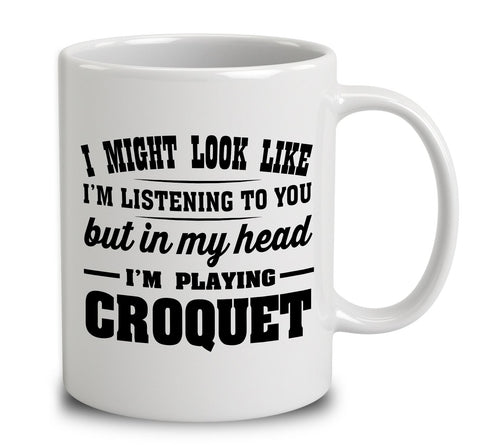 I Might Look Like I'm Listening To You, But In My Head I'm Playing Croquet