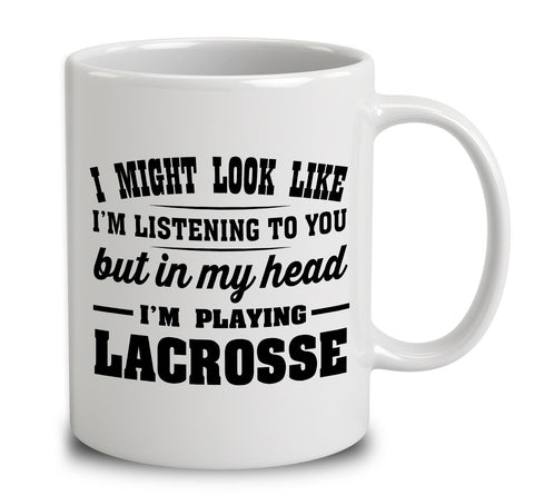I Might Look Like I'm Listening To You, But In My Head I'm Playing Lacrosse