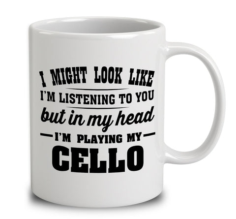 I Might Look Like I'm Listening To You, But In My Head I'm Playing My Cello