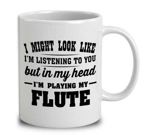 I Might Look Like I'm Listening To You, But In My Head I'm Playing My Flute