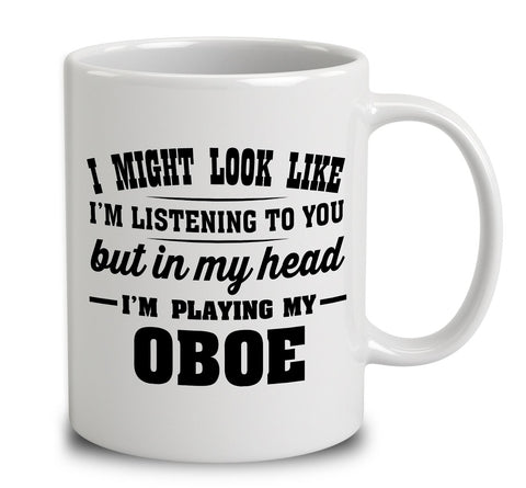 I Might Look Like I'm Listening To You, But In My Head I'm Playing My Oboe