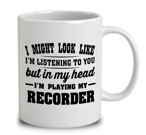 I Might Look Like I'm Listening To You, But In My Head I'm Playing My Recorder