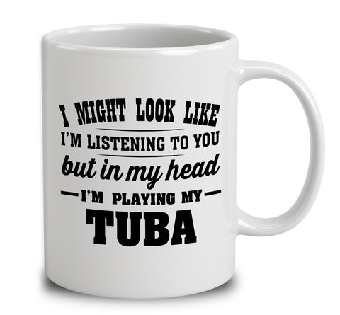 I Might Look Like I'm Listening To You, But In My Head I'm Playing My Tuba