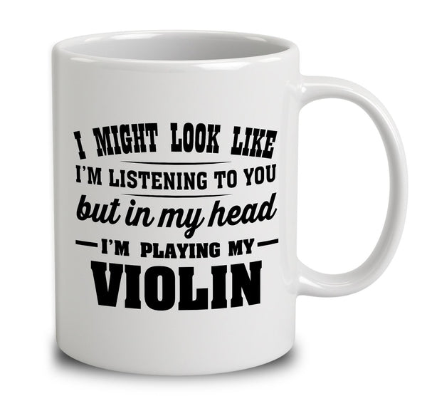 I Might Look Like I'm Listening To You, But In My Head I'm Playing My Violin