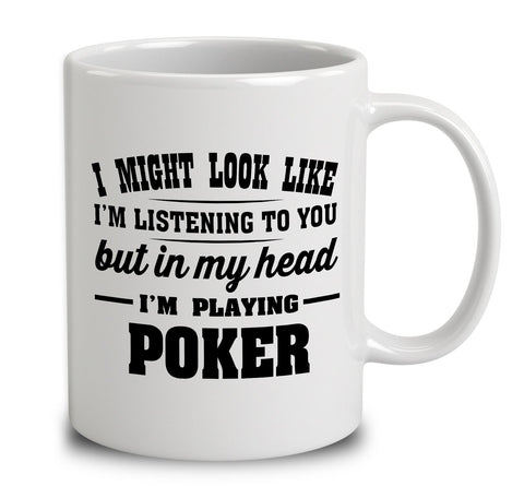 I Might Look Like I'm Listening To You, But In My Head I'm Playing Poker