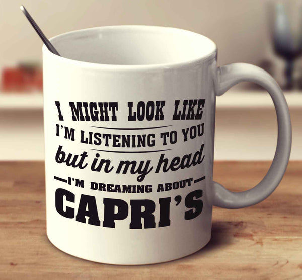 I Might Look Like I'm Listening To You But In My Head I'm Dreaming About Capri's