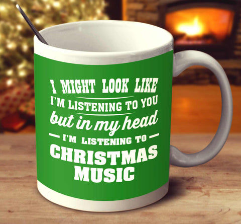 I Might Look Like I'm Listening To You But In My Head I'm Listening To Christmas Music