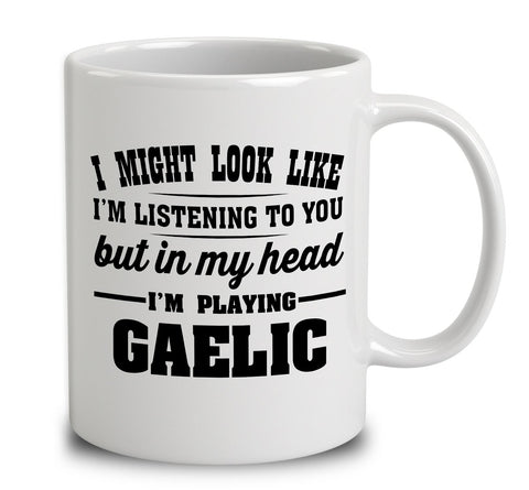 I Might Look Like I'm Listening To You, But In My Head I'm Playing Gaelic