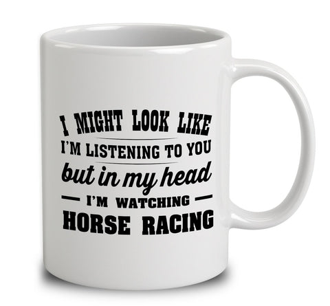 I Might Look Like I'm Listening To You, But In My Head I'm Watching Horse Racing