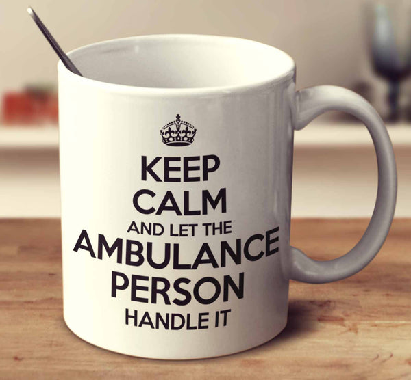 Keep Calm And Let The Ambulance Person Handle It