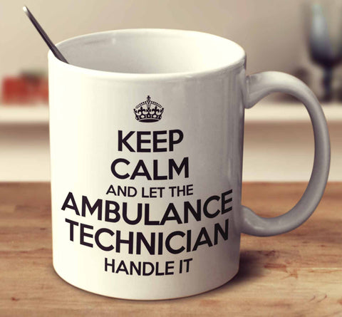 Keep Calm And Let The Ambulance Technician Handle It