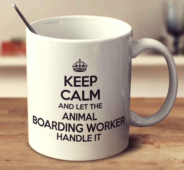 Keep Calm And Let The Animal Boarding Worker Handle It