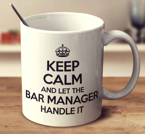 Keep Calm And Let The Bar Manager Handle It