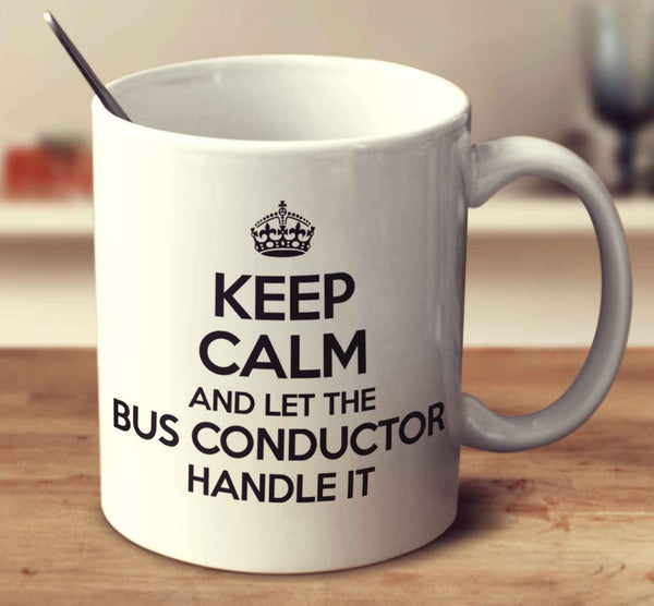 Keep Calm And Let The Bus Conductor Handle It