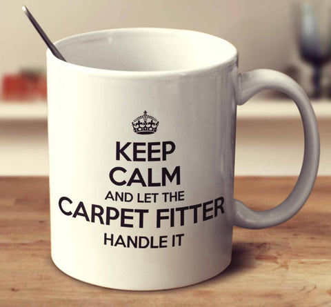 Keep Calm And Let The Carpet Fitter Handle It
