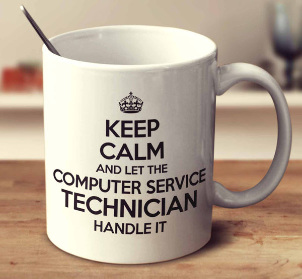 Keep Calm And Let The Computer Service Technician Handle It