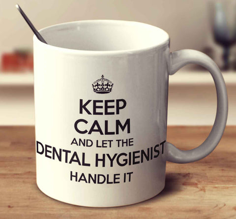 Keep Calm And Let The Dental Hygienist Handle It