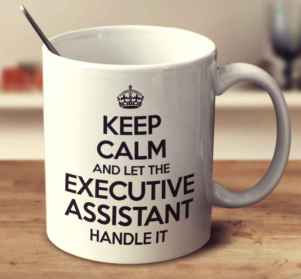 Keep Calm And Let The Executive Assistant Handle It  Executive Assistant
