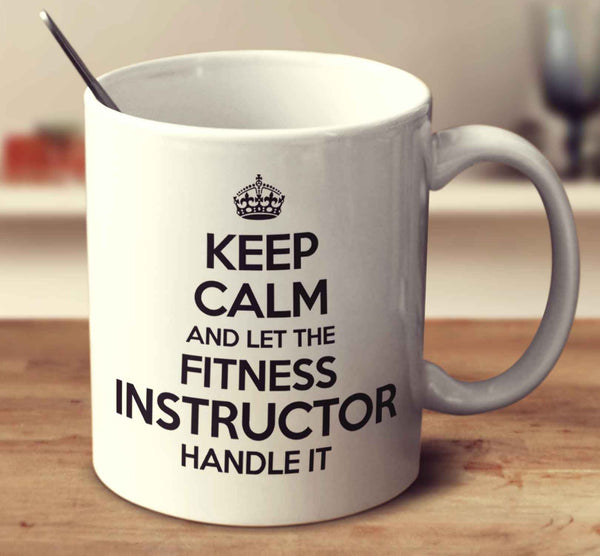 Keep Calm And Let The Fitness Instructor Handle It