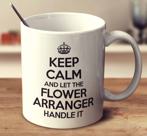 Keep Calm And Let The Flower Arranger Handle It