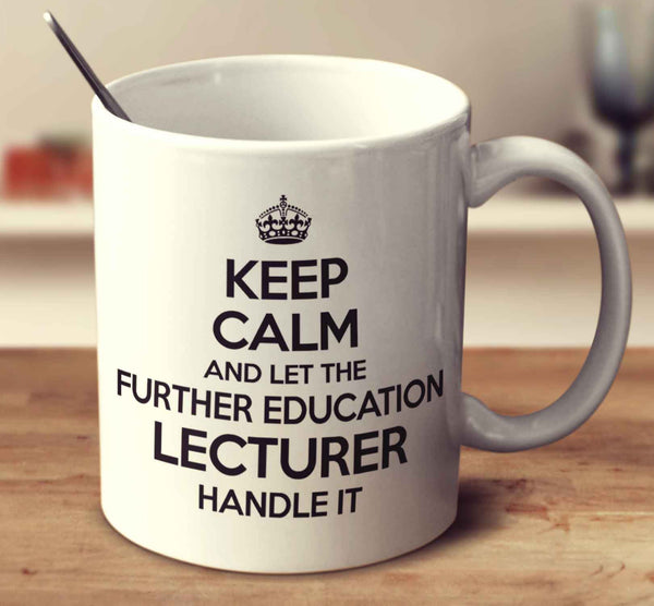 Keep Calm And Let The Further Education Lecturer Handle It