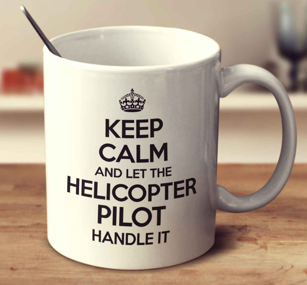 Keep Calm And Let The Helicopter Pilot Handle It