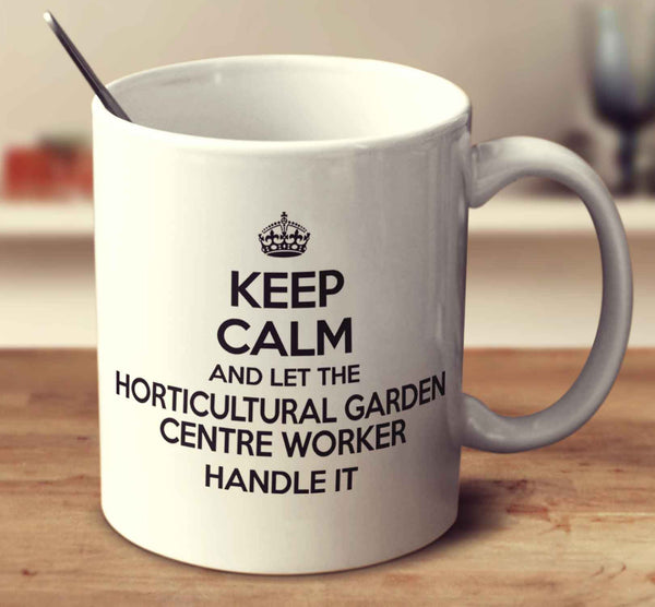 Keep Calm And Let The Horticultural Garden Centre Worker Handle It
