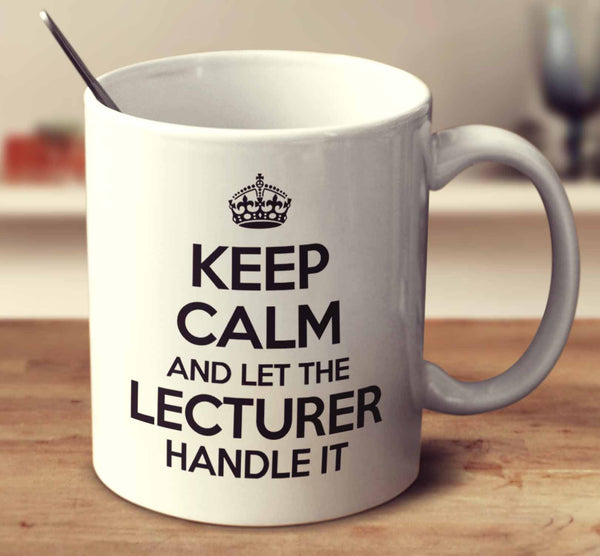 Keep Calm And Let The Lecturer Handle It