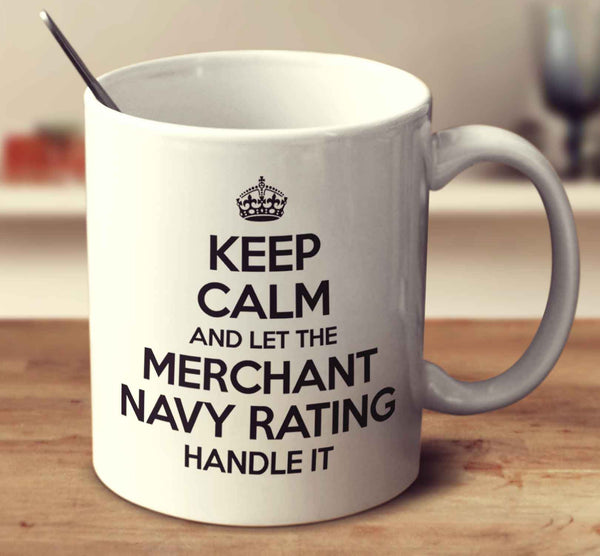 Keep Calm And Let The Merchant Navy Rating Handle It