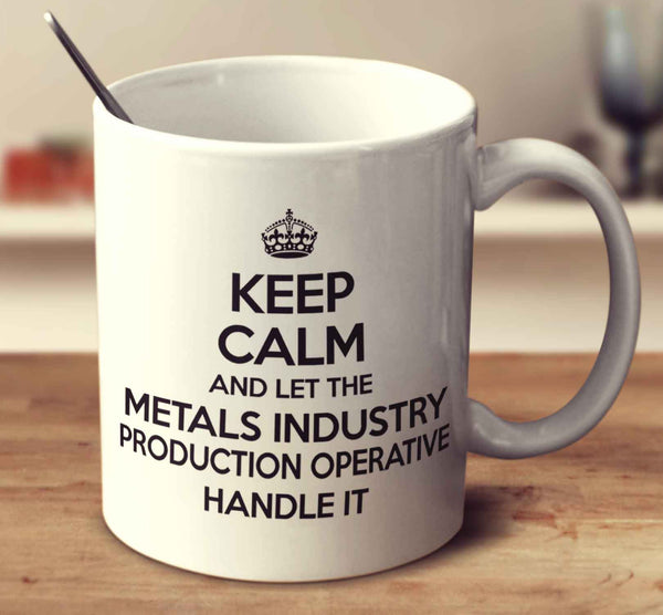 Keep Calm And Let The Metals Industry Production Operative Handle It