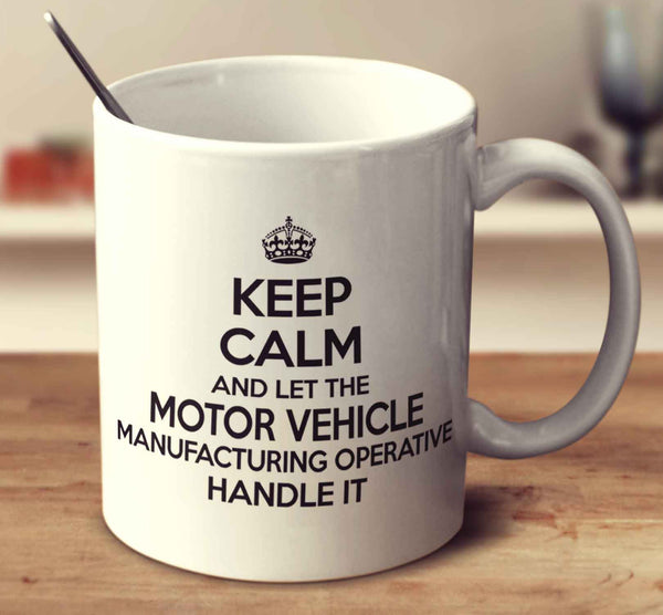 Keep Calm And Let The Motor Vehicle Manufacturing Operative Handle It