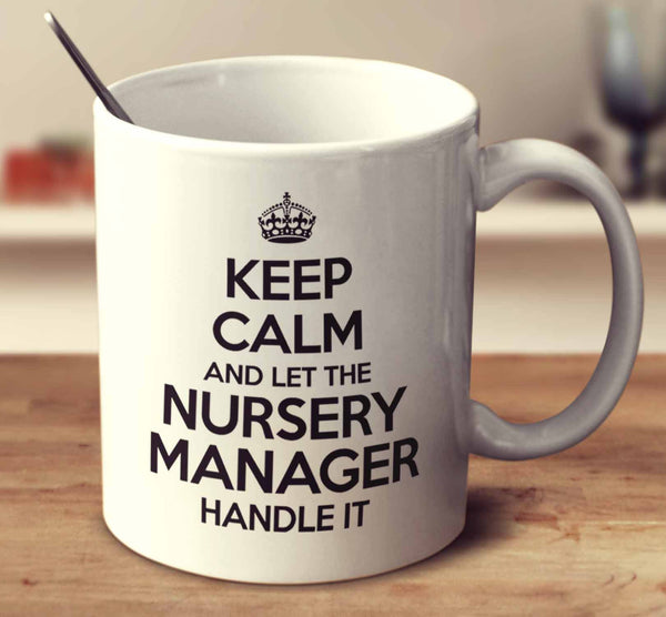 Keep Calm And Let The Nursery Manager Handle It