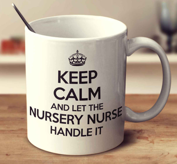 Keep Calm And Let The Nursery Nurse Handle It
