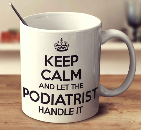 Keep Calm And Let The Podiatrist Handle It