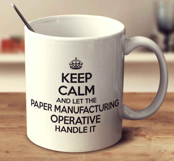 Keep Calm And Let The Paper Manufacturing Operative Handle It