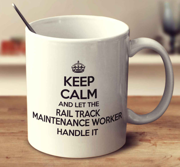 Keep Calm And Let The Rail Track Maintenance Worker Handle It