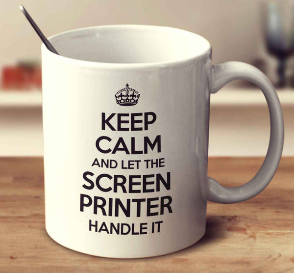 Keep Calm And Let The Screen Printer Handle It