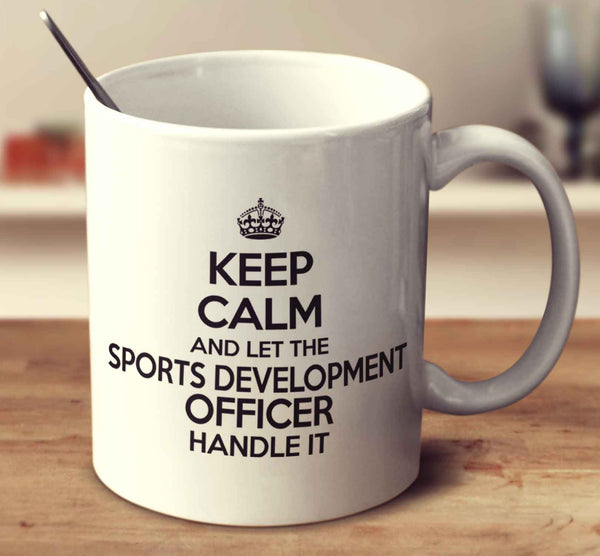 Keep Calm And Let The Sports Development Officer Handle It